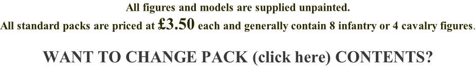 All figures and models are supplied unpainted. All standard packs are priced at £3.50 each and generally contain 8 infantry or 4 cavalry figures.  WANT TO CHANGE PACK (click here) CONTENTS?